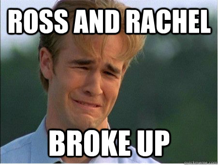 Ross and rachel broke up - Ross and rachel broke up  1990s Problems