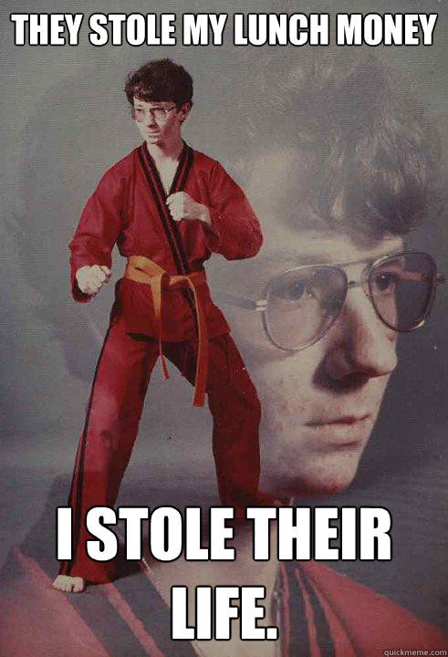They stole my lunch money I stole their life. - They stole my lunch money I stole their life.  Karate Kyle