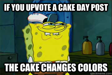 If you upvote a cake day post The cake changes colors - If you upvote a cake day post The cake changes colors  I just noticed Spongebob