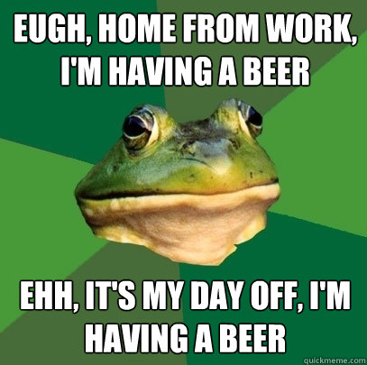 EUGH, HOME FROM WORK, I'M HAVING A BEER EHH, IT'S MY DAY OFF, I'M HAVING A BEER - EUGH, HOME FROM WORK, I'M HAVING A BEER EHH, IT'S MY DAY OFF, I'M HAVING A BEER  Foul Bachelor Frog