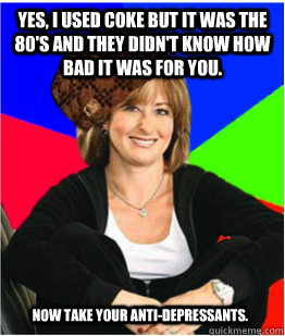 Yes, I used coke but it was the 80's and they didn't know how bad it was for you. Now take your anti-depressants.