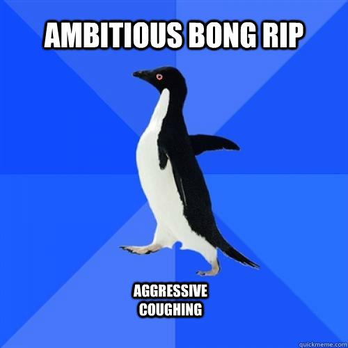 ambitious bong rip aggressive coughing
