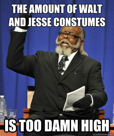 The Amount of Walt and jesse constumes is too damn high - The Amount of Walt and jesse constumes is too damn high  The Rent Is Too Damn High