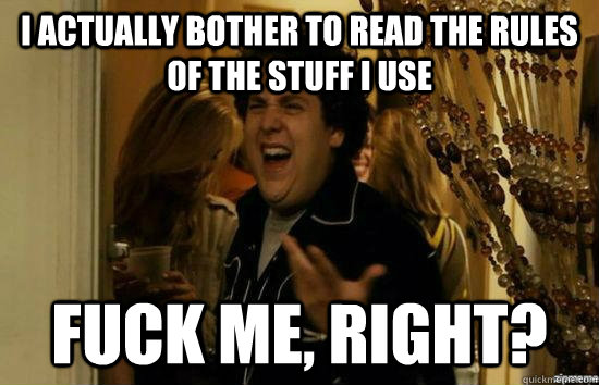 I actually bother to read the rules of the stuff I use fuck me, right? - I actually bother to read the rules of the stuff I use fuck me, right?  fuckmeright