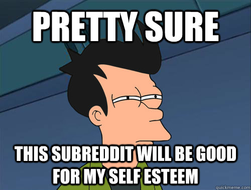 Pretty sure this subreddit will be good for my self esteem