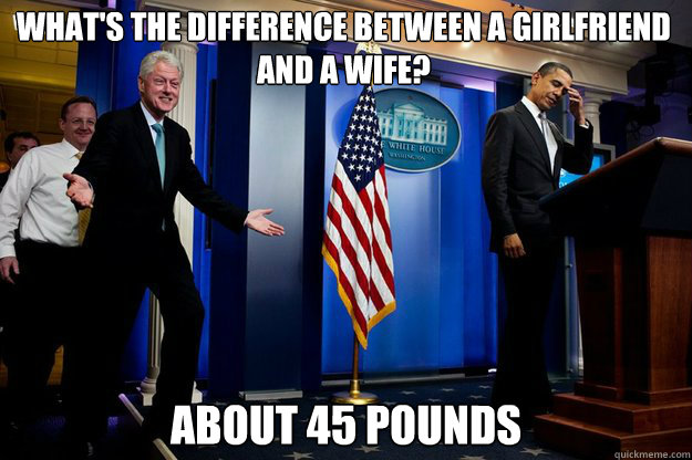 What's the difference between a girlfriend and a wife? about 45 pounds - What's the difference between a girlfriend and a wife? about 45 pounds  Inappropriate Timing Bill Clinton