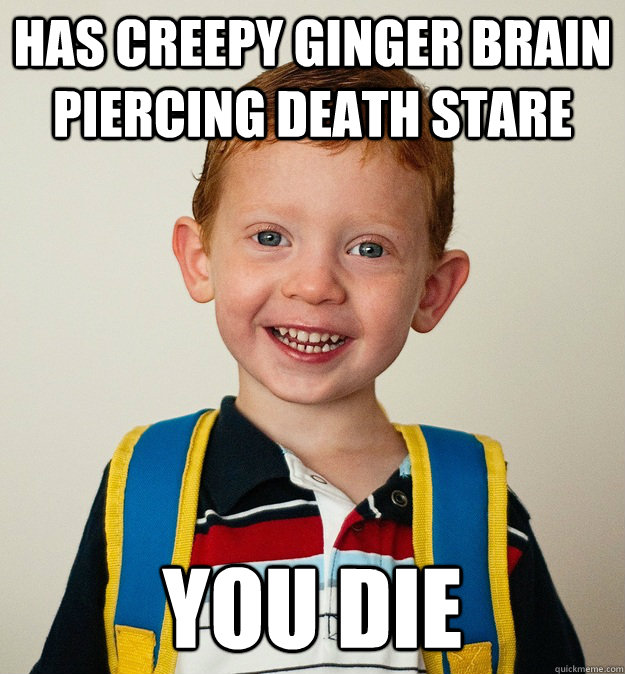 Has creepy ginger brain piercing death stare you die