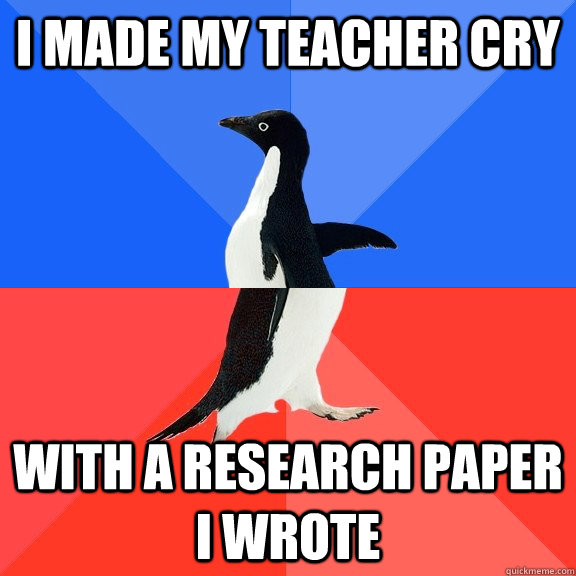 I made my teacher cry with a research paper i wrote - I made my teacher cry with a research paper i wrote  Socially Awkward Awesome Penguin
