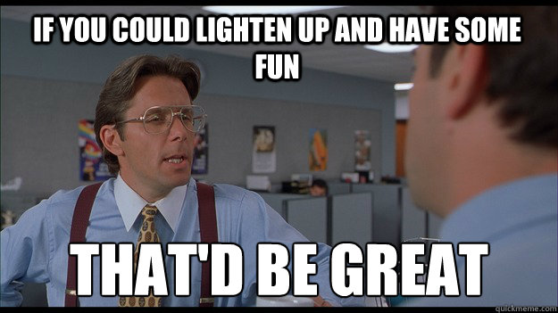 If you could lighten up and have some fun That'd be great