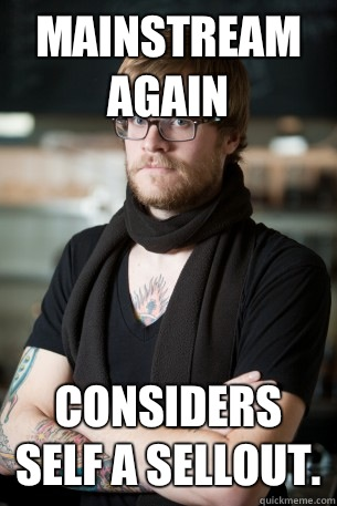 Mainstream again Considers self a sellout.  - Mainstream again Considers self a sellout.   Hipster Barista