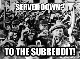 SERVER DOWN? TO THE SUBREDDIT!