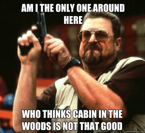 AM I THE ONLY ONE AROUND HERE WHO THINKS CABIN IN THE WOODS IS NOT THAT GOOD - AM I THE ONLY ONE AROUND HERE WHO THINKS CABIN IN THE WOODS IS NOT THAT GOOD  Misc