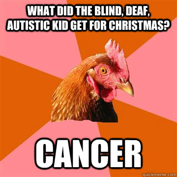 What did the blind, deaf, autistic kid get for christmas? cancer - What did the blind, deaf, autistic kid get for christmas? cancer  Anti-Joke Chicken