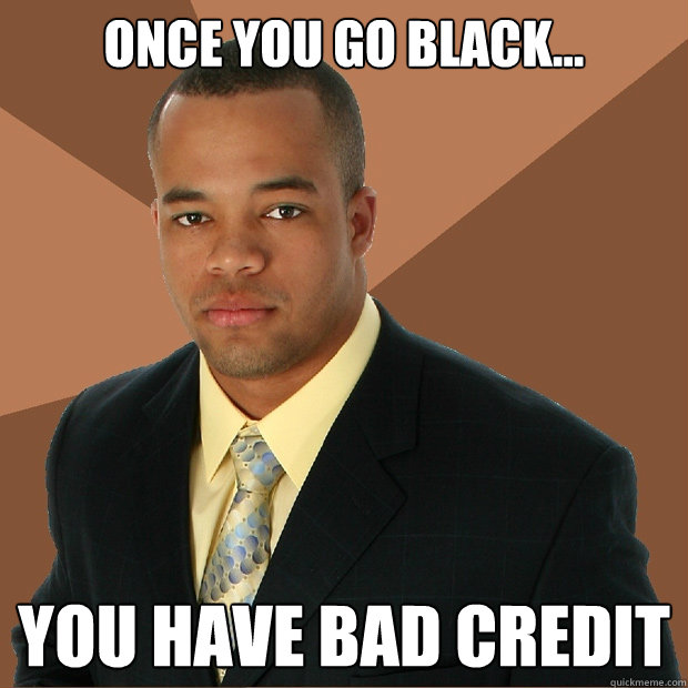4b593e3fcddb809161f255eff2e8a05fc60c37706edaf5c025b5b7d26548548e once you go black you have bad credit successful black man