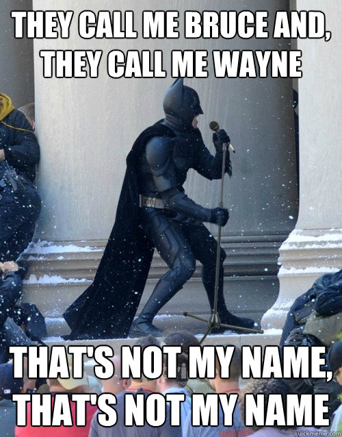 they call me Bruce and, they call me Wayne thats not my name, thats not my name