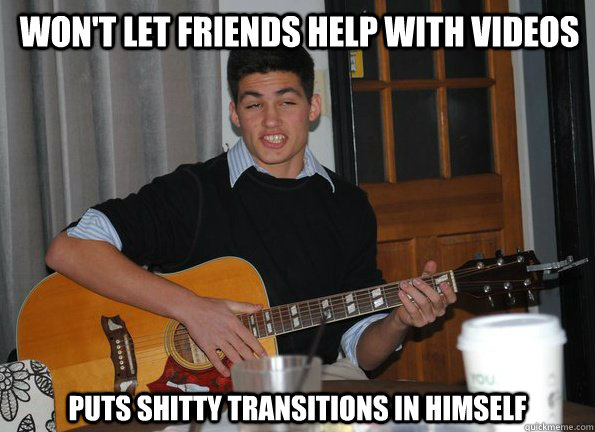 Won't let friends help with videos Puts shitty transitions in himself
