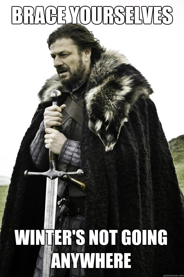Brace yourselves Winter's not going anywhere - Brace yourselves Winter's not going anywhere  Winter is coming