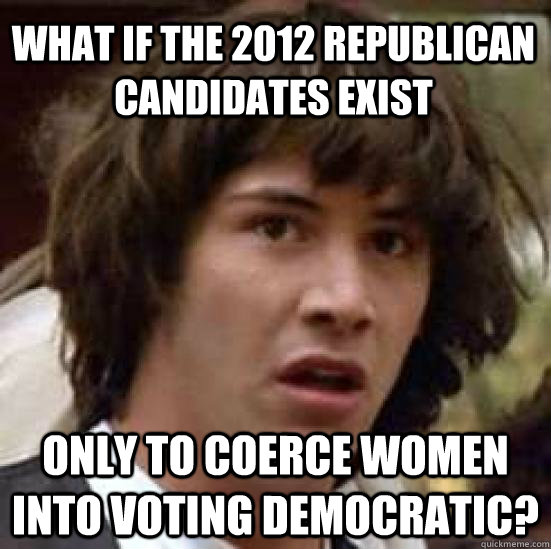What if the 2012 Republican candidates exist Only to coerce women into voting Democratic? - What if the 2012 Republican candidates exist Only to coerce women into voting Democratic?  conspiracy keanu