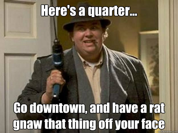 Here's a quarter... Go downtown, and have a rat gnaw that thing off your face