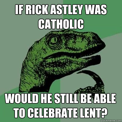 If Rick Astley was Catholic would he still be able to celebrate lent?  Rick Astley