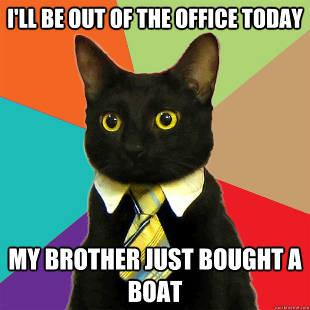 I'll be out of the office today  my brother just bought a boat  Business Cat