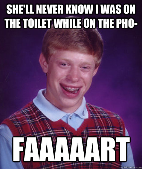 She'll never know i was on the toilet while on the pho- faaaaart - She'll never know i was on the toilet while on the pho- faaaaart  Bad Luck Brian