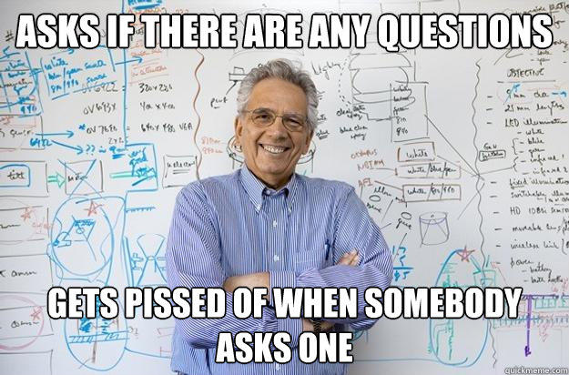 Asks if there are any questions Gets pissed of when somebody asks one - Asks if there are any questions Gets pissed of when somebody asks one  Engineering Professor