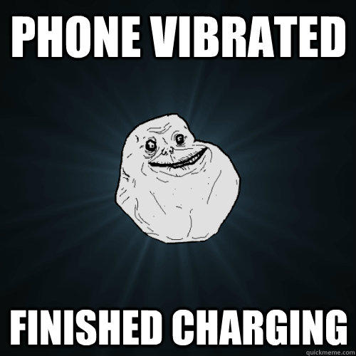Phone vibrated finished charging - Phone vibrated finished charging  Forever Alone