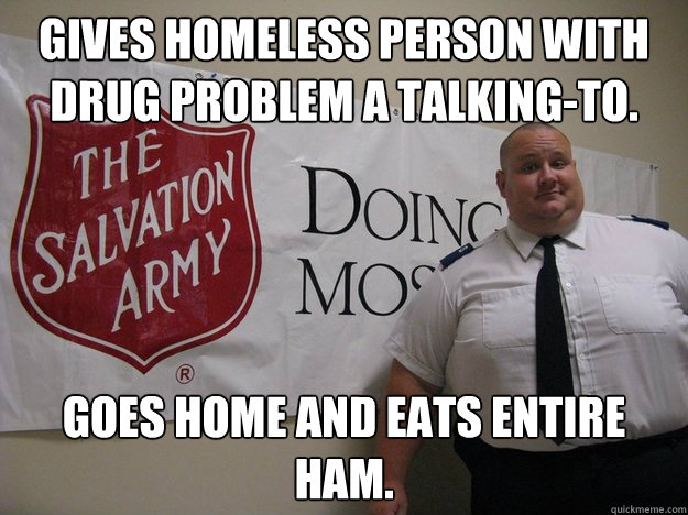 gives homeless person with drug problem a talking-to. goes home and eats entire ham.  Greedy Salvation Army Person