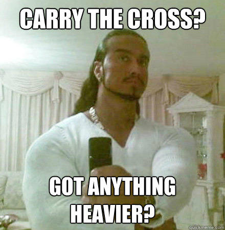Carry the Cross? Got anything heavier? - Carry the Cross? Got anything heavier?  Guido Jesus