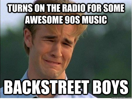 Turns on the radio for some awesome 90s music Backstreet boys - Turns on the radio for some awesome 90s music Backstreet boys  1990s Problems