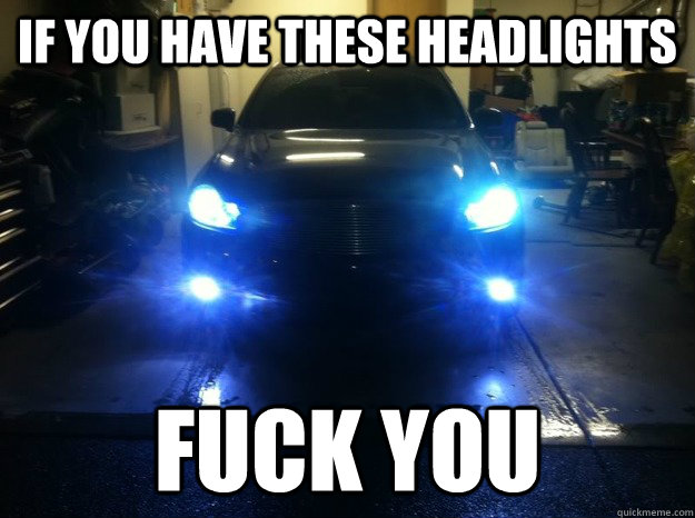 If you have these headlights Fuck you - If you have these headlights Fuck you  Misc