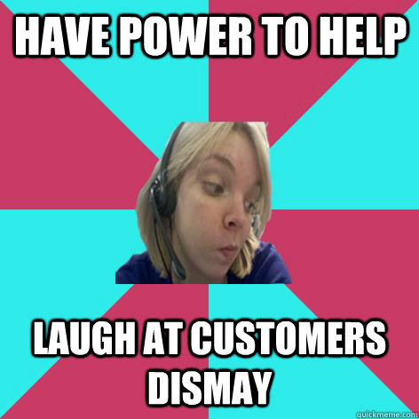 Have power to help laugh at customers dismay