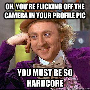 Oh, you're flicking off the camera in your profile pic You must be so hardcore - Oh, you're flicking off the camera in your profile pic You must be so hardcore  Condescending Wonka