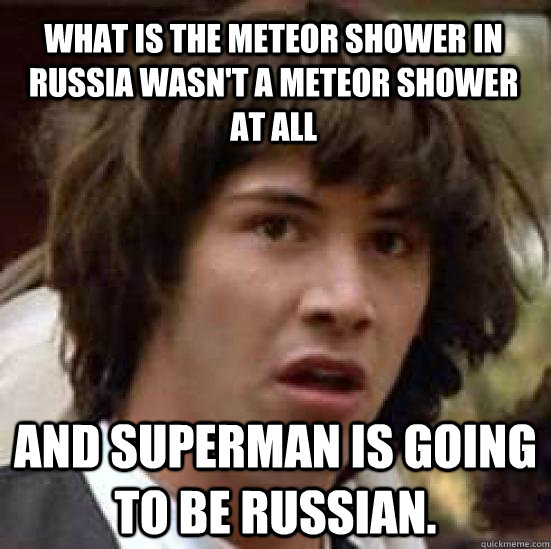 What is the meteor shower in russia wasn't a meteor shower at all and superman is going to be russian. - What is the meteor shower in russia wasn't a meteor shower at all and superman is going to be russian.  conspiracy keanu