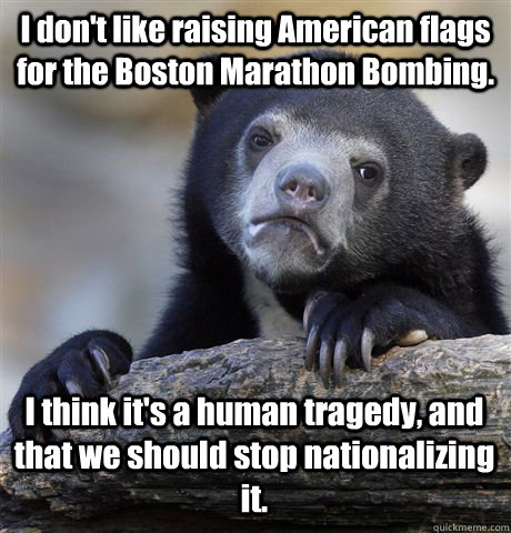 I don't like raising American flags for the Boston Marathon Bombing. I think it's a human tragedy, and that we should stop nationalizing it. - I don't like raising American flags for the Boston Marathon Bombing. I think it's a human tragedy, and that we should stop nationalizing it.  Confession Bear
