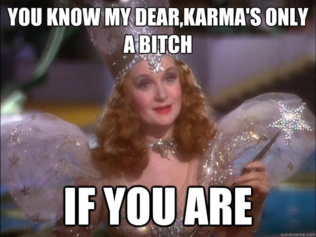 You know my dear,karma's only a bitch if you are