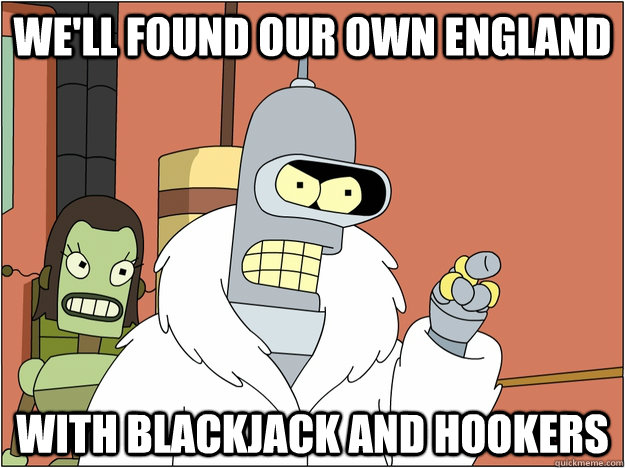 We'll found our own england WITH BLACKJACK AND HOOKERS