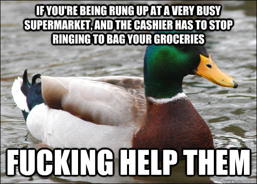 If you're being rung up at a very busy supermarket, and the cashier has to stop ringing to bag your groceries Fucking help them - If you're being rung up at a very busy supermarket, and the cashier has to stop ringing to bag your groceries Fucking help them  Actual Advice Mallard