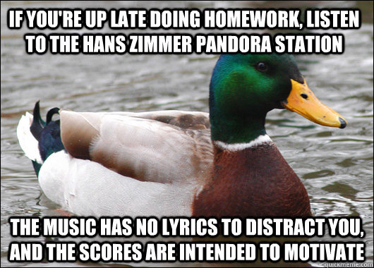 If you're up late doing homework, listen to the hans zimmer pandora station the music has no lyrics to distract you, and the scores are intended to motivate - If you're up late doing homework, listen to the hans zimmer pandora station the music has no lyrics to distract you, and the scores are intended to motivate  Actual Advice Mallard