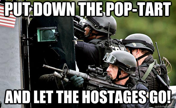 put down the pop-tart and let the hostages go!
