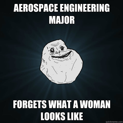 Aerospace engineering major Forgets what a woman looks like - Aerospace engineering major Forgets what a woman looks like  Forever Alone