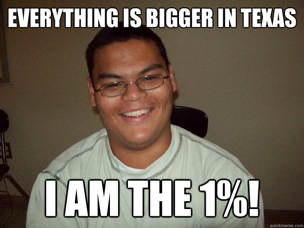 Everything is bigger in Texas I am the 1%!