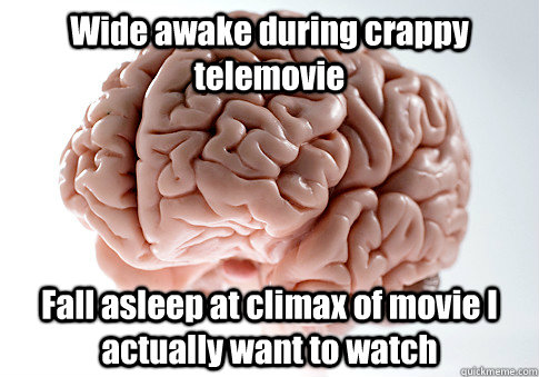 Wide awake during crappy telemovie Fall asleep at climax of movie I actually want to watch  - Wide awake during crappy telemovie Fall asleep at climax of movie I actually want to watch   Scumbag Brain