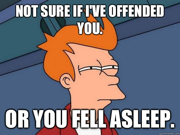 Not sure if I've offended you. Or you fell asleep.  Futurama Fry