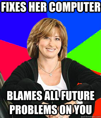 fixes her computer blames all future problems on you - fixes her computer blames all future problems on you  Sheltering Suburban Mom