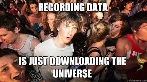 recording data is just downloading the universe - recording data is just downloading the universe  Sudden Clarity Clarence
