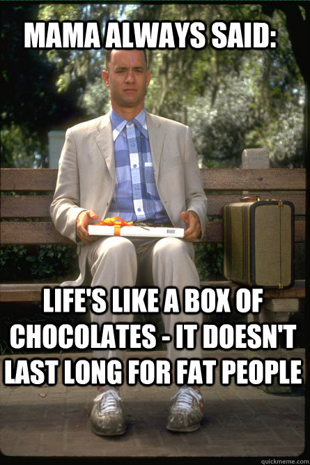 MAMA ALWAYS SAID: Life's like a box of chocolates - it doesn't last long for fat people  Forrest Gump