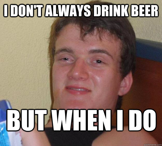 I don't always drink beer but when I do - I don't always drink beer but when I do  10 Guy