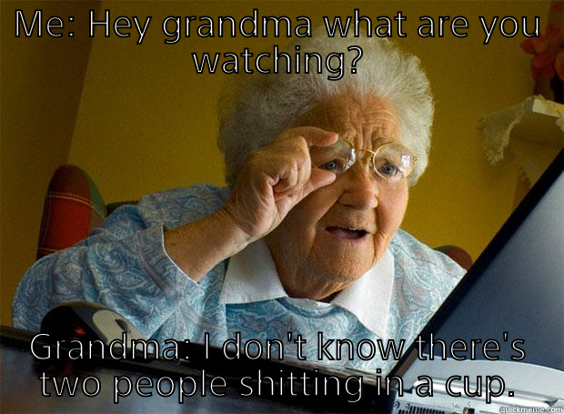 ME: HEY GRANDMA WHAT ARE YOU WATCHING? GRANDMA: I DON'T KNOW THERE'S TWO PEOPLE SHITTING IN A CUP. Grandma finds the Internet